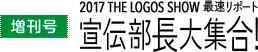 増刊号 2017 THE LOGOS SHOW 最速リポート 宣伝部長大集合!