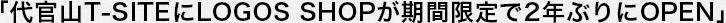 「代官山T-SITEにLOGOS SHOPが期間限定で2年ぶりにOPEN」