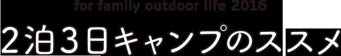 for family outdoor life 2016 2泊3日キャンプのススメ