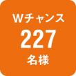 Wチャンス227名様