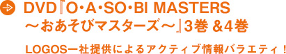 DVD『O・A・SO・BI MASTERS  〜おあそびマスターズ〜』3巻&4巻