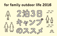 for family outdoor life 2016 2泊3日キャンプのススメ